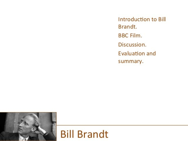 Introduc)on  to  Bill   Brandt.   BBC  Film.   Discussion.   Evalua)on  and   summary.   Bill  Brand...