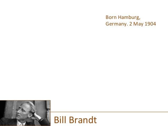 Born  Hamburg,   Germany.  2  May  1904     Bill  Brandt