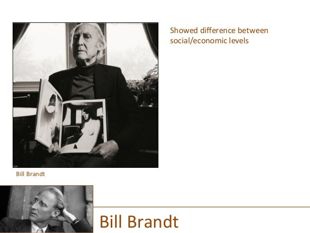 Showed  difference  between   social/economic  levels                          Bill  Brandt  ...