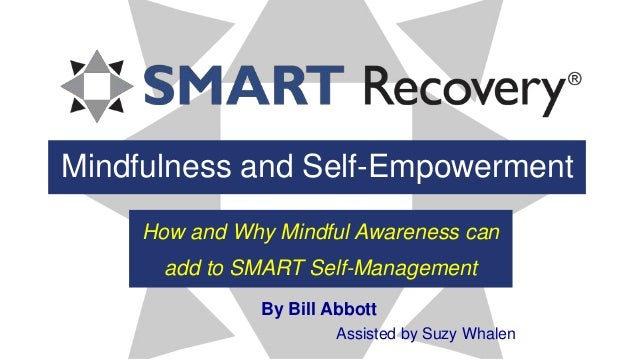 Mindfulness and Self-Empowerment How and Why Mindful Awareness can add to SMART Self-Management By Bill Abbott Assisted by...