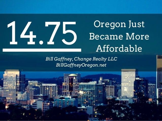 14.75 Oregon Just Became More Affordable Bill Gaffney, Change Realty LLC BillGaffneyOregon.net