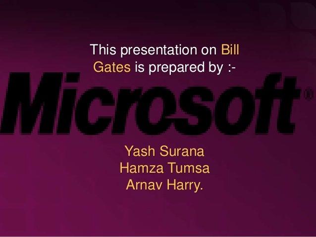 This presentation on Bill Gates is prepared by :- Yash Surana Hamza Tumsa Arnav Harry.
