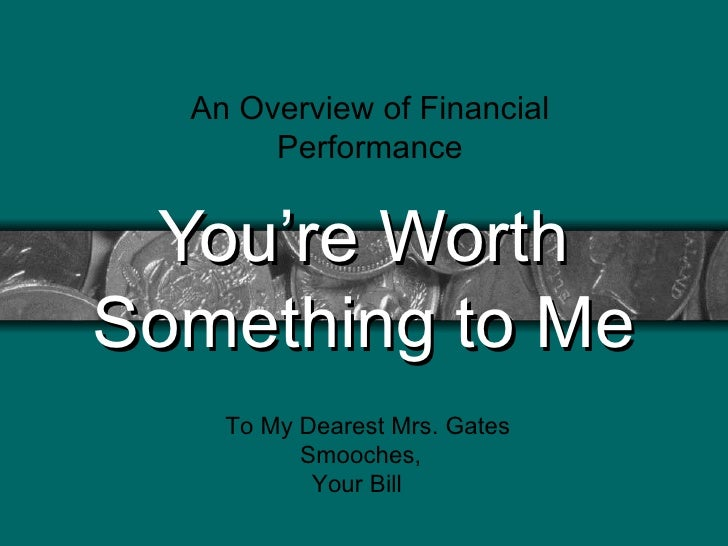 You're Worth Something to Me An Overview of Financial Performance To My Dearest Mrs. Gates Smooches,    Your Bill