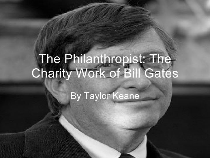 The Philanthropist: The Charity Work of Bill Gates By Taylor Keane