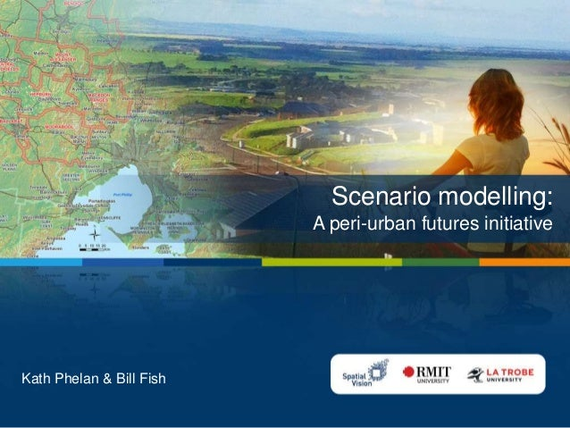 Scenario modelling: A peri-urban futures initiative  Kath Phelan & Bill Fish