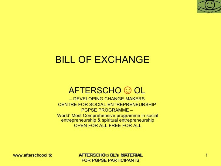 BILL OF EXCHANGE  AFTERSCHO ☺ OL   –  DEVELOPING CHANGE MAKERS  CENTRE FOR SOCIAL ENTREPRENEURSHIP  PGPSE PROGRAMME –  Wor...