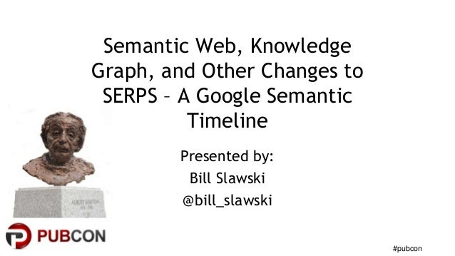 #pubcon  Semantic Web, Knowledge  Graph, and Other Changes to  SERPS – A Google Semantic  Timeline  Presented by:  Bill Sl...