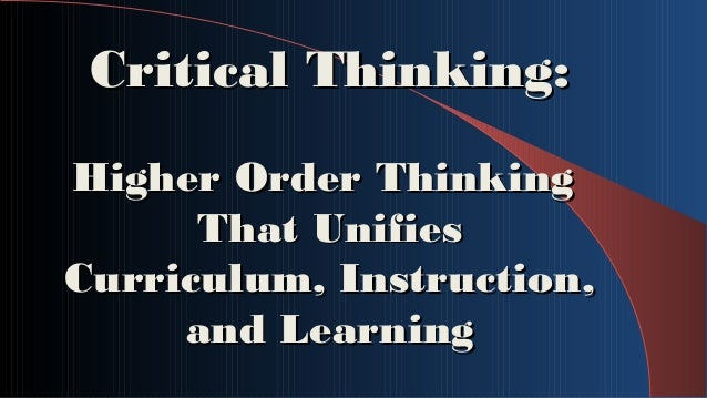 Critical Thinking:Critical Thinking: Higher Order ThinkingHigher Order Thinking That UnifiesThat Unifies Curriculum, Instr...