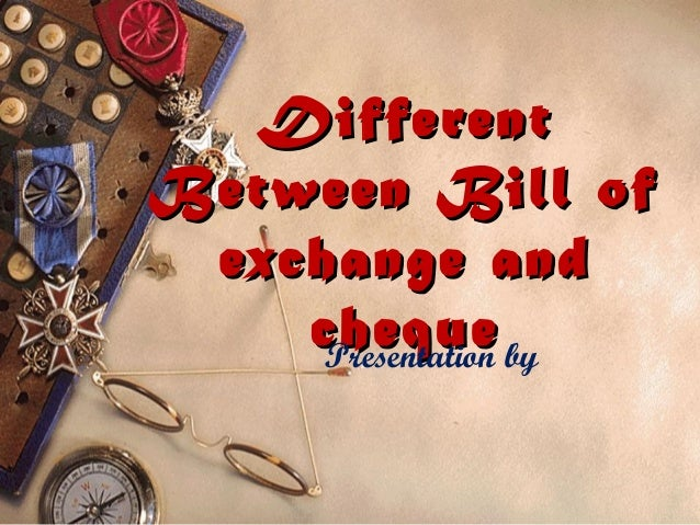 DifferentBetween Bill of exchange and    cheque by     Presentation