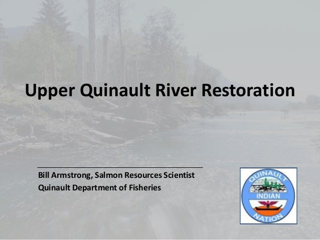 Upper Quinault River Restoration Bill Armstrong, Salmon Resources Scientist Quinault Department of Fisheries