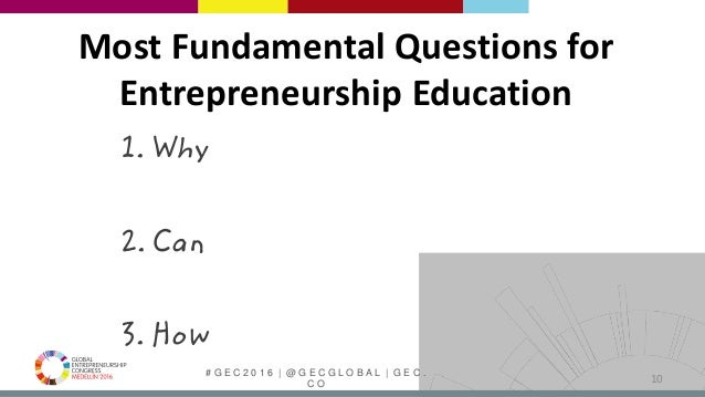 # G E C 2 0 1 6   @ G E C G L O B A L   G E C . C O Most Fundamental Questions for Entrepreneurship Education 1. Why 2. Ca...