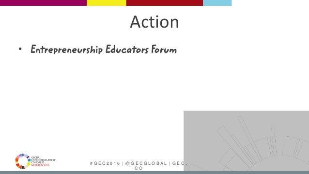 # G E C 2 0 1 6   @ G E C G L O B A L   G E C . C O Action • Entrepreneurship Educators Forum