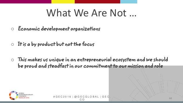 # G E C 2 0 1 6   @ G E C G L O B A L   G E C . C O What We Are Not … o Economic development organizations o It is a by pr...