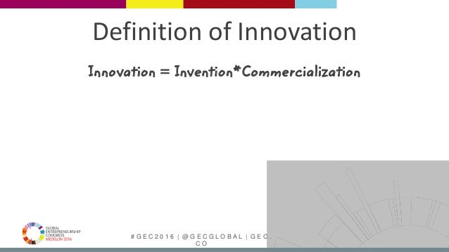 # G E C 2 0 1 6 | @ G E C G L O B A L | G E C . C O Innovation = Invention*Commercialization Definition of Innovation