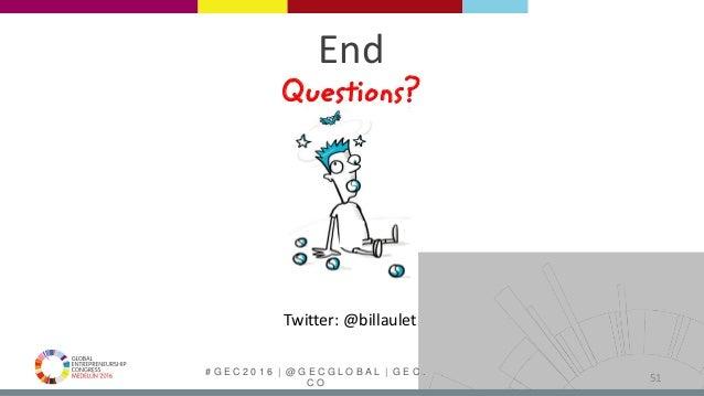 # G E C 2 0 1 6   @ G E C G L O B A L   G E C . C O End Questions? 51 Twitter: @billaulet