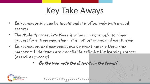# G E C 2 0 1 6   @ G E C G L O B A L   G E C . C O Key Take Aways • Entrepreneurship can be taught and it is effectively ...