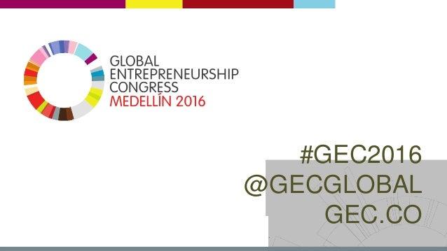 # G E C 2 0 1 6   @ G E C G L O B A L   G E C . C O #GEC2016 @GECGLOBAL GEC.CO