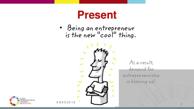 """# G E C 2 0 1 6   @ G E C G L O B A L   G E C . C O 8 • Being an entrepreneur is the new """"cool"""" thing. As a result, demand..."""