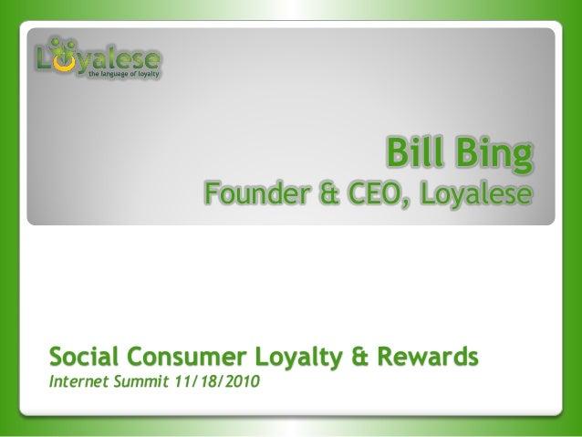 Social Consumer Loyalty & Rewards Internet Summit 11/18/2010 Bill Bing Founder & CEO, Loyalese