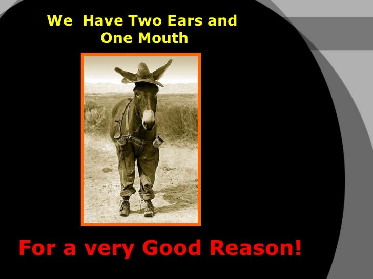 We  Have Two Ears and  One Mouth For a very Good Reason!