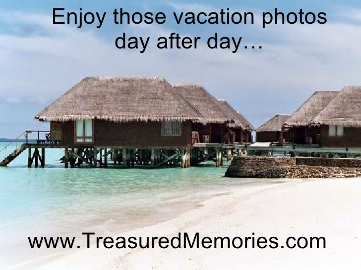 www.TreasuredMemories.com Enjoy those vacation photos day after day…