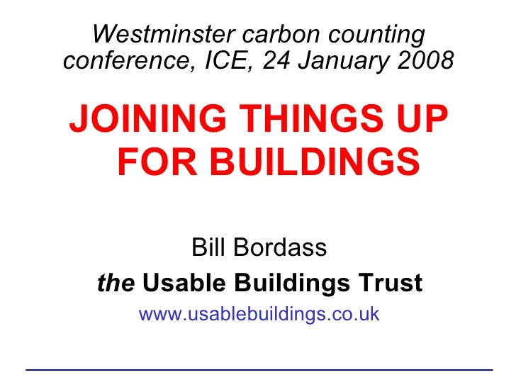 Westminster carbon counting conference, ICE, 24 January 2008 <ul><li>JOINING THINGS UP FOR BUILDINGS </li></ul><ul><li>Bil...