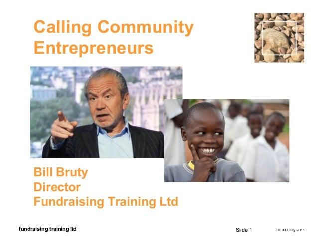 © Bill Bruty 2011fundraising training ltd Calling Community Entrepreneurs Bill Bruty Director Fundraising Training Ltd Sli...