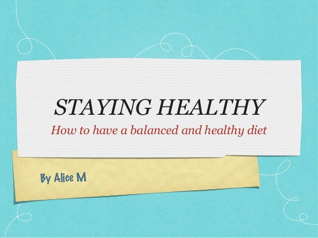 STAYING HEALTHY  How to have a balanced and healthy dietBy Alice M
