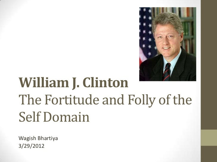 William J. ClintonThe Fortitude and Folly of theSelf DomainWagish Bhartiya3/29/2012