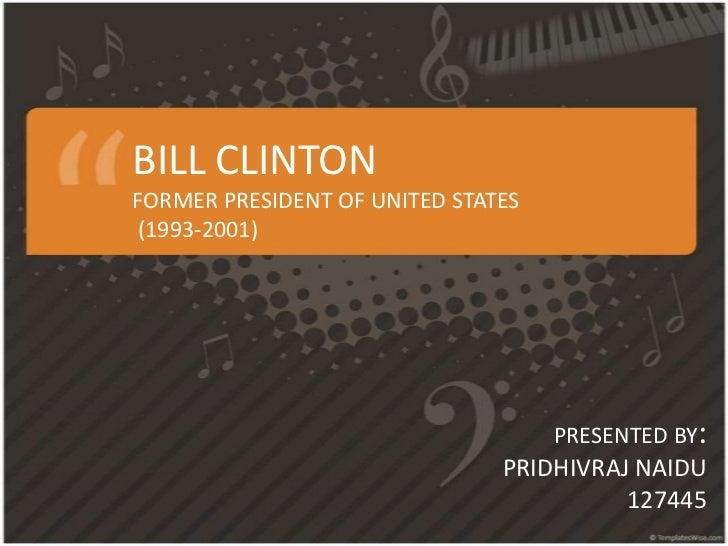 BILL CLINTONFORMER PRESIDENT OF UNITED STATES (1993-2001)<br />PRESENTED BY:<br />PRIDHIVRAJ NAIDU<br />127445<br />