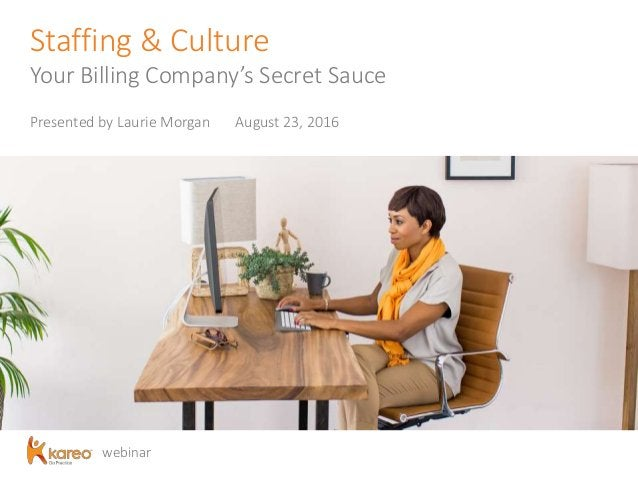 webinar Staffing & Culture Your Billing Company's Secret Sauce Presented by Laurie Morgan August 23, 2016
