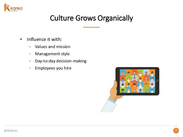 @GoKareo 1010 Culture Grows Organically • Influence it with: - Values and mission - Management style - Day-to-day decision...