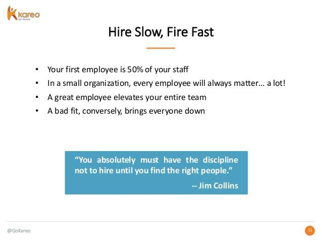 @GoKareo 1111 Hire Slow, Fire Fast • Your first employee is 50% of your staff • In a small organization, every employee wi...