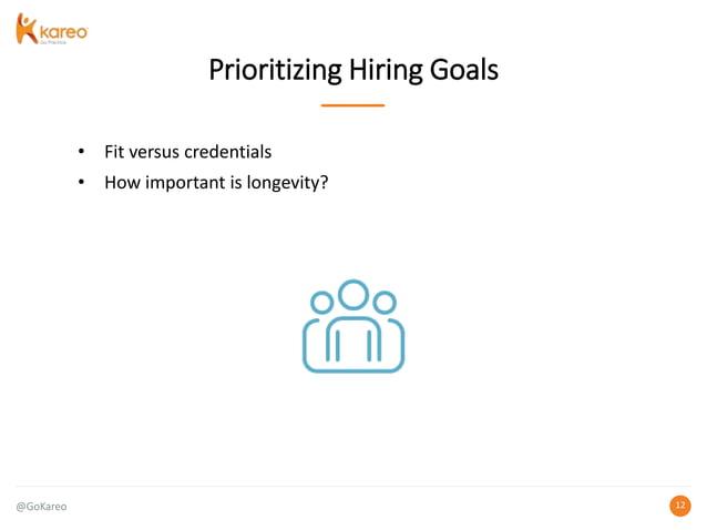 @GoKareo 1212 Prioritizing Hiring Goals • Fit versus credentials • How important is longevity?