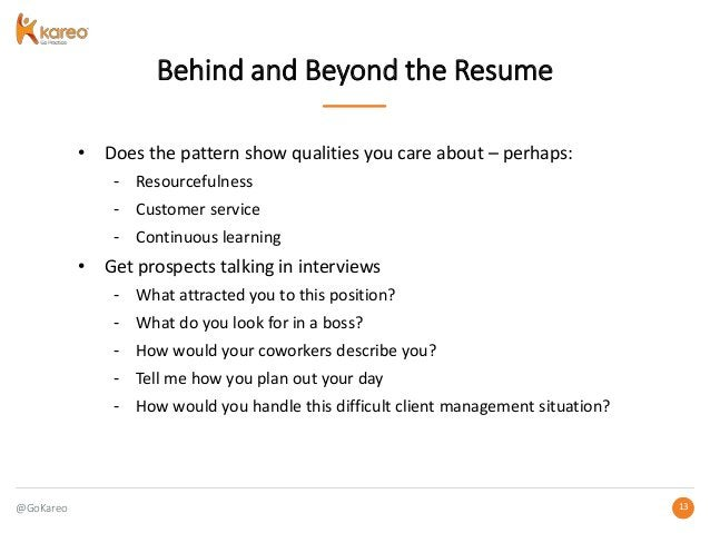 @GoKareo 1313 Behind and Beyond the Resume • Does the pattern show qualities you care about – perhaps: - Resourcefulness -...