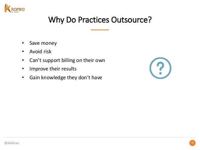 @GoKareo 1616 Why Do Practices Outsource? • Save money • Avoid risk • Can't support billing on their own • Improve their r...
