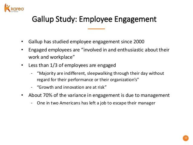 """19 Gallup Study: Employee Engagement • Gallup has studied employee engagement since 2000 • Engaged employees are """"involved..."""
