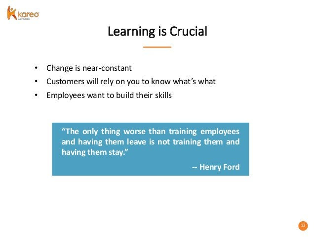 22 Learning is Crucial • Change is near-constant • Customers will rely on you to know what's what • Employees want to buil...