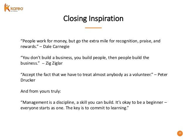 """23 Closing Inspiration """"People work for money, but go the extra mile for recognition, praise, and rewards."""" – Dale Carnegi..."""