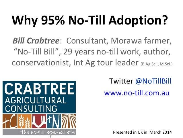 "Why 95% No-Till Adoption? Presented in UK in March 2014 Bill Crabtree: Consultant, Morawa farmer, ""No-Till Bill"", 29 years..."
