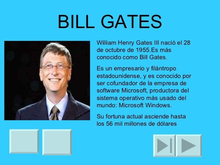 BILL GATES William Henry Gates III nació el 28 de octubre de 1955.Es más conocido como Bill Gates. Es un empresario y filá...
