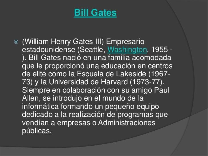 Bill Gates   (William Henry Gates III) Empresario    estadounidense (Seattle, Washington, 1955 -    ). Bill Gates nació e...