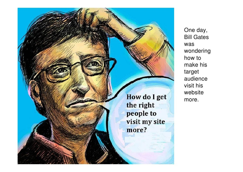 One day, Bill Gates was wondering how to make his target audience visit his website more.