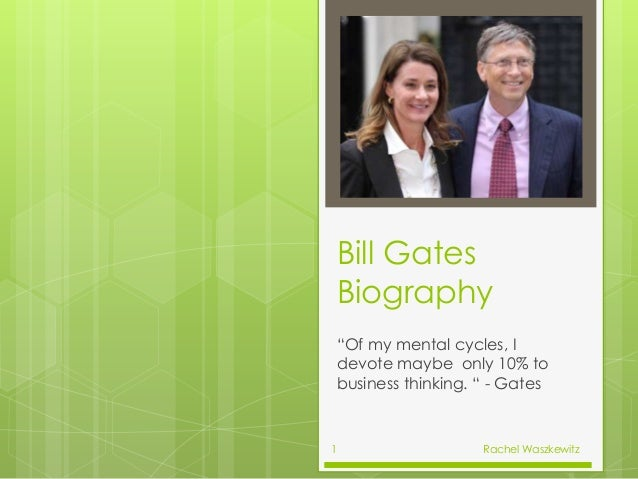 "Bill Gates Biography ""Of my mental cycles, I devote maybe only 10% to business thinking. "" - Gates Rachel Waszkewitz1"
