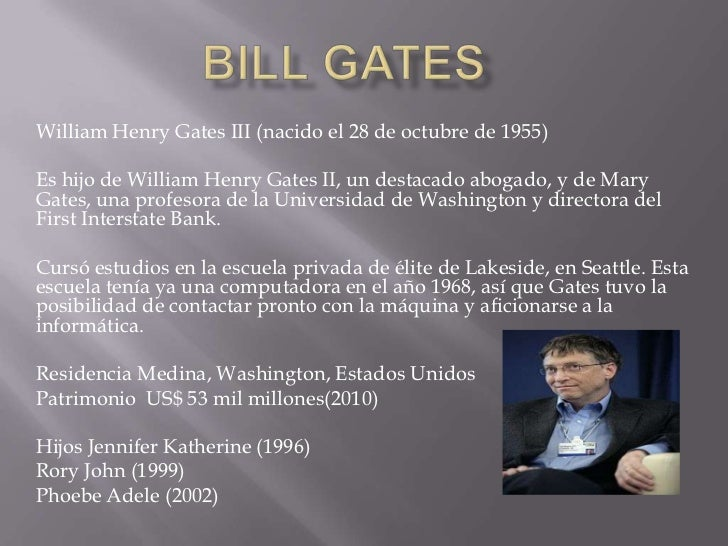 BILL GATES <br />William Henry Gates III (nacido el 28 de octubre de 1955)<br />Es hijo de William Henry Gates II, un dest...