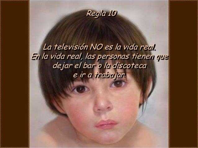 Regla 10    La televisión NO es la vida real.En la vida real, las personas tienen que       dejar el bar o la discoteca   ...