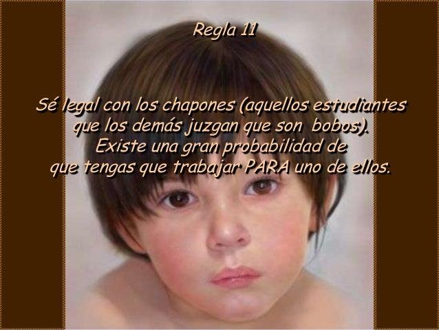 Regla 11Sé legal con los chapones (aquellos estudiantes     que los demás juzgan que son bobos).        Existe una gran pr...