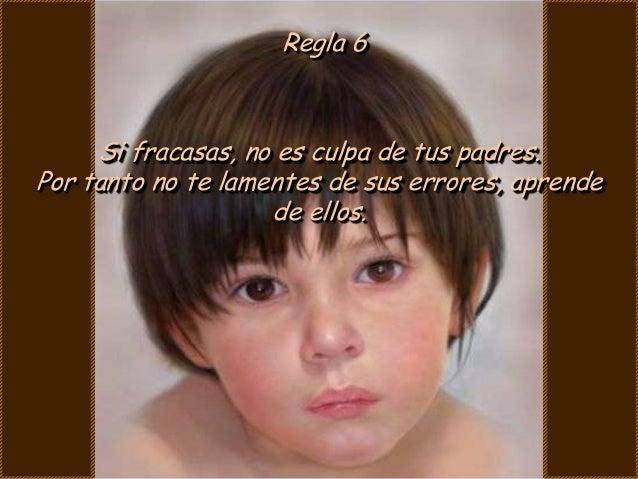 Regla 6     Si fracasas, no es culpa de tus padres.Por tanto no te lamentes de sus errores, aprende                    de ...
