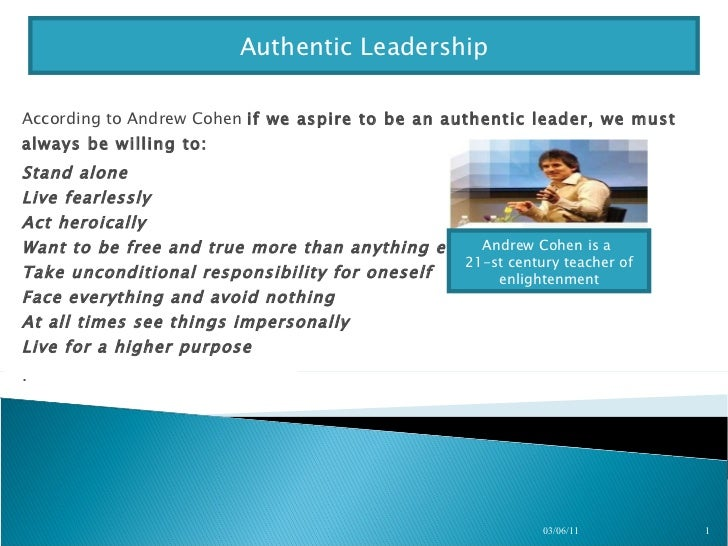 According to Andrew Cohen  if we aspire to be an authentic leader, we must always be willing to:  Stand alone Live fearles...