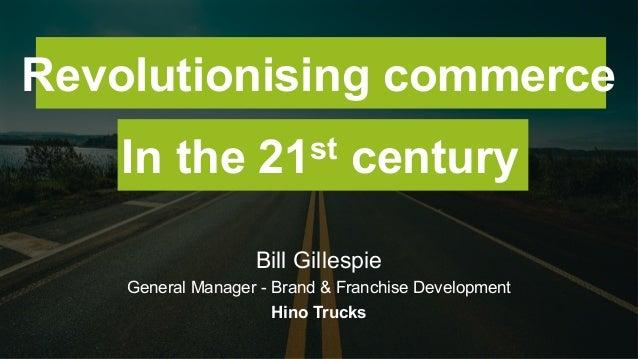 Bill Gillespie General Manager - Brand & Franchise Development Hino Trucks Revolutionising commerce In the 21st century